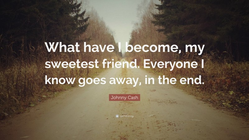 """Johnny Cash Quote: """"What have I become, my sweetest friend. Everyone I know goes away, in the end."""""""