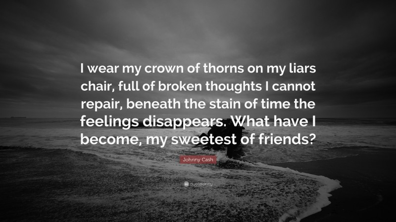 """Johnny Cash Quote: """"I wear my crown of thorns on my liars chair, full of broken thoughts I cannot repair, beneath the stain of time the feelings disappears. What have I become, my sweetest of friends?"""""""