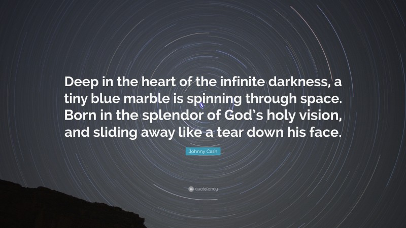"""Johnny Cash Quote: """"Deep in the heart of the infinite darkness, a tiny blue marble is spinning through space. Born in the splendor of God's holy vision, and sliding away like a tear down his face."""""""