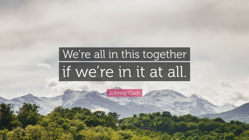 """Johnny Cash Quote: """"We're all in this together if we're in it at all."""""""