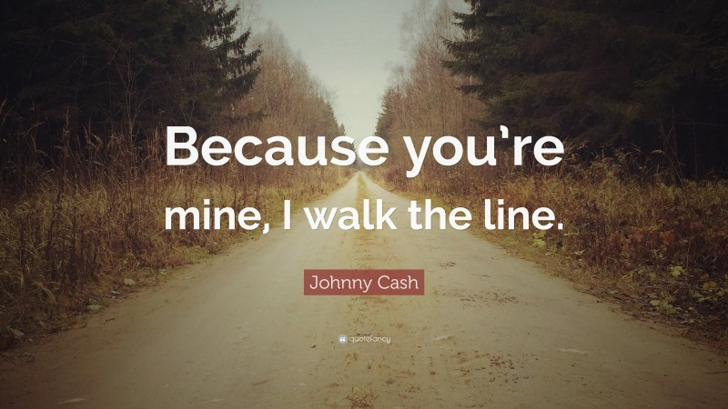 """Johnny Cash Quote: """"Because you're mine, I walk the line."""""""