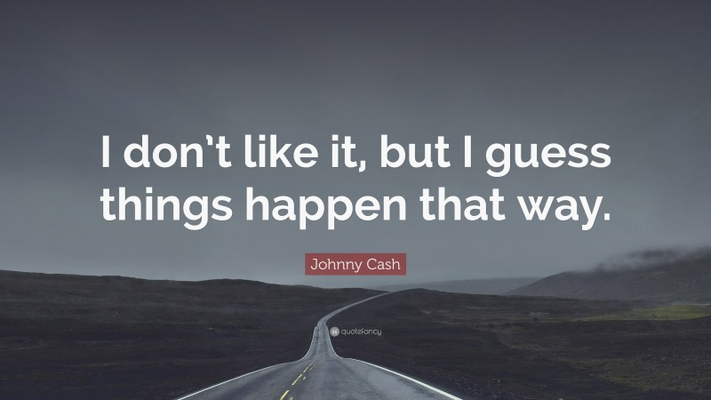 """Johnny Cash Quote: """"I don't like it, but I guess things happen that way."""""""