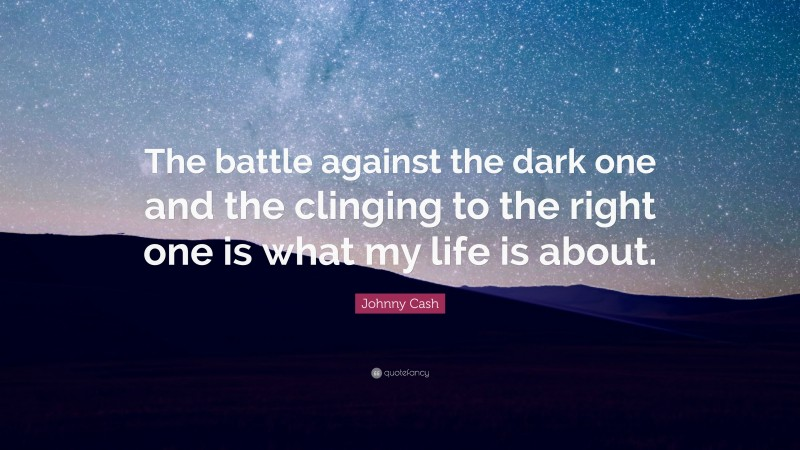 """Johnny Cash Quote: """"The battle against the dark one and the clinging to the right one is what my life is about."""""""