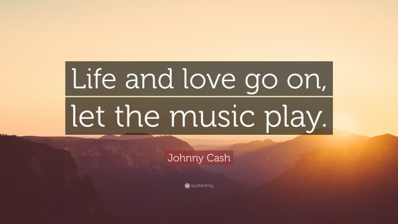 """Johnny Cash Quote: """"Life and love go on, let the music play."""""""