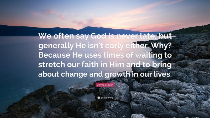 """Joyce Meyer Quote: """"We often say God is never late, but generally He isn't early either. Why? Because He uses times of waiting to stretch our faith in Him and to bring about change and growth in our lives."""""""
