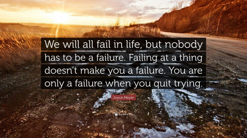 """Joyce Meyer Quote: """"We will all fail in life, but nobody has to be a failure. Failing at a thing doesn't make you a failure. You are only a failure when you quit trying."""""""