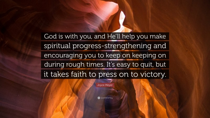 """Joyce Meyer Quote: """"God is with you, and He'll help you make spiritual progress-strengthening and encouraging you to keep on keeping on during rough times. It's easy to quit, but it takes faith to press on to victory."""""""
