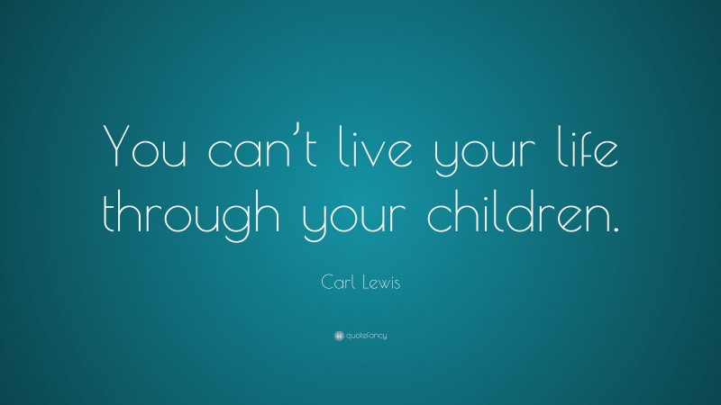 """Carl Lewis Quote: """"You can't live your life through your children."""""""