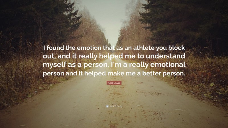 """Carl Lewis Quote: """"I found the emotion that as an athlete you block out, and it really helped me to understand myself as a person. I'm a really emotional person and it helped make me a better person."""""""